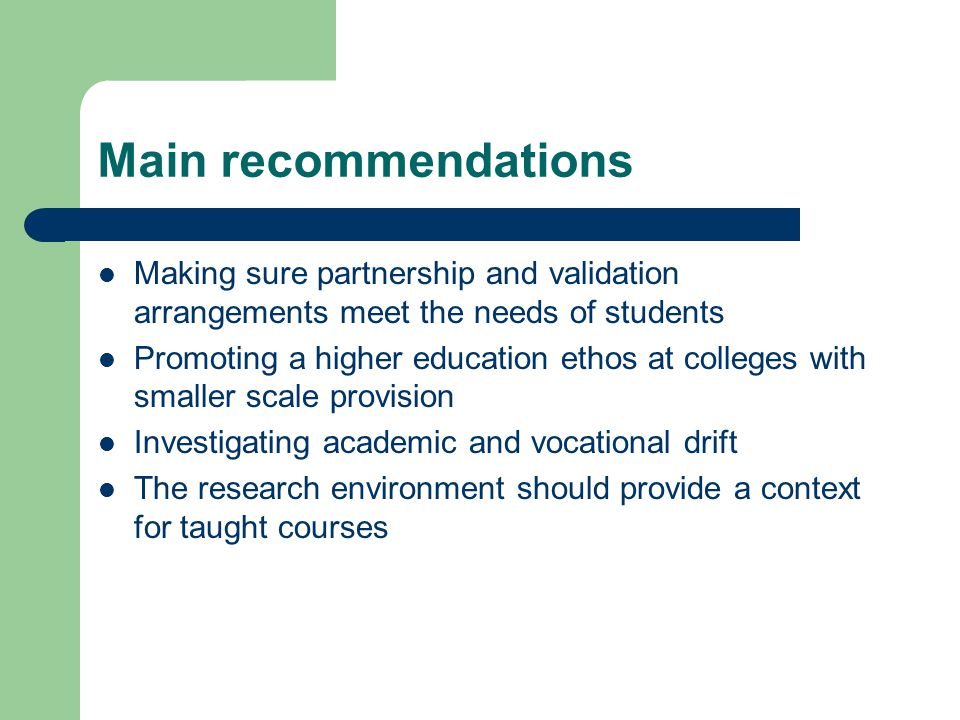 Main recommendations Making sure partnership and validation arrangements meet the needs of students Promoting a higher education ethos at colleges with smaller scale provision Investigating academic and vocational drift The research environment should provide a context for taught courses