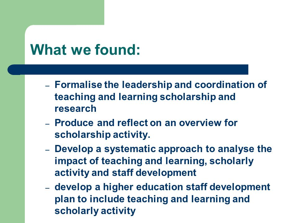 What we found: – Formalise the leadership and coordination of teaching and learning scholarship and research – Produce and reflect on an overview for