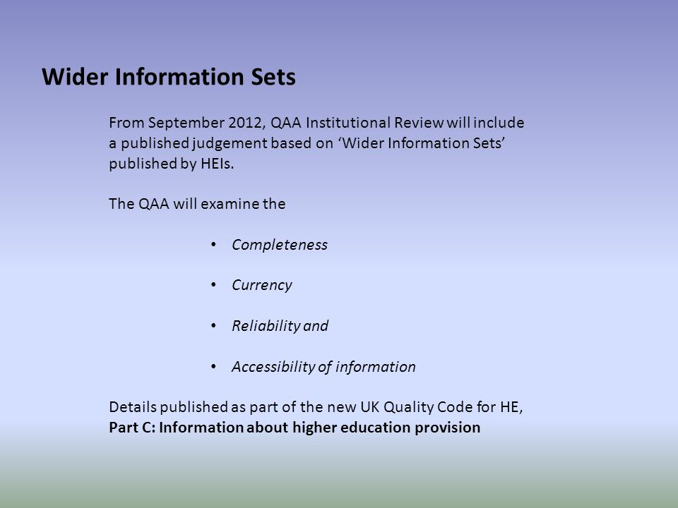 Wider Information Sets From September 2012, QAA Institutional Review will include a published judgement based on 'Wider Information Sets' published by HEIs.
