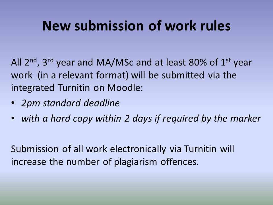 New submission of work rules All 2 nd, 3 rd year and MA/MSc and at least 80% of 1 st year work (in a relevant format) will be submitted via the integrated Turnitin on Moodle: 2pm standard deadline with a hard copy within 2 days if required by the marker Submission of all work electronically via Turnitin will increase the number of plagiarism offences.