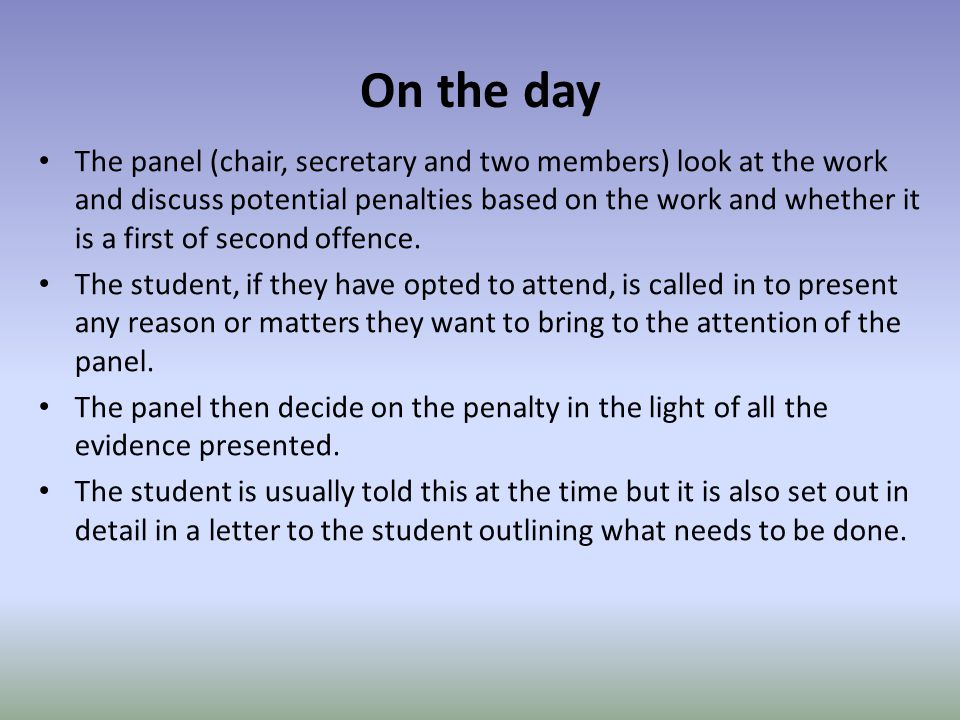 On the day The panel (chair, secretary and two members) look at the work and discuss potential penalties based on the work and whether it is a first of second offence.