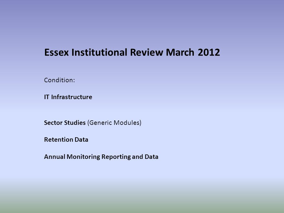 Essex Institutional Review March 2012 Condition: IT Infrastructure Sector Studies (Generic Modules) Retention Data Annual Monitoring Reporting and Data