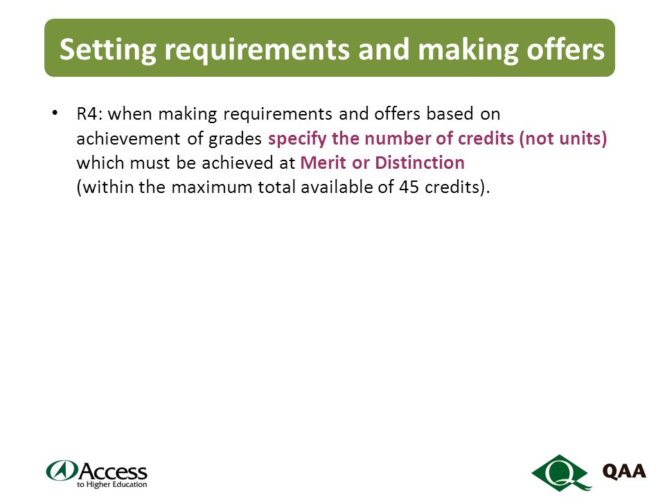 Setting requirements and making offers R4: when making requirements and offers based on achievement of grades specify the number of credits (not units) which must be achieved at Merit or Distinction (within the maximum total available of 45 credits).