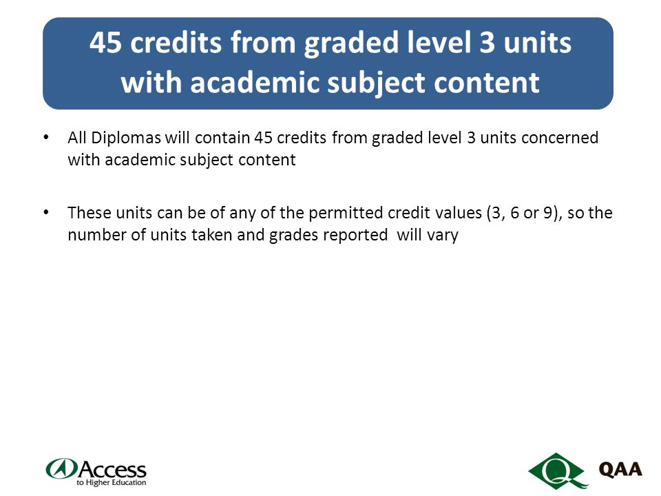 All Diplomas will contain 45 credits from graded level 3 units concerned with academic subject content These units can be of any of the permitted credit values (3, 6 or 9), so the number of units taken and grades reported will vary 45 credits from graded level 3 units with academic subject content