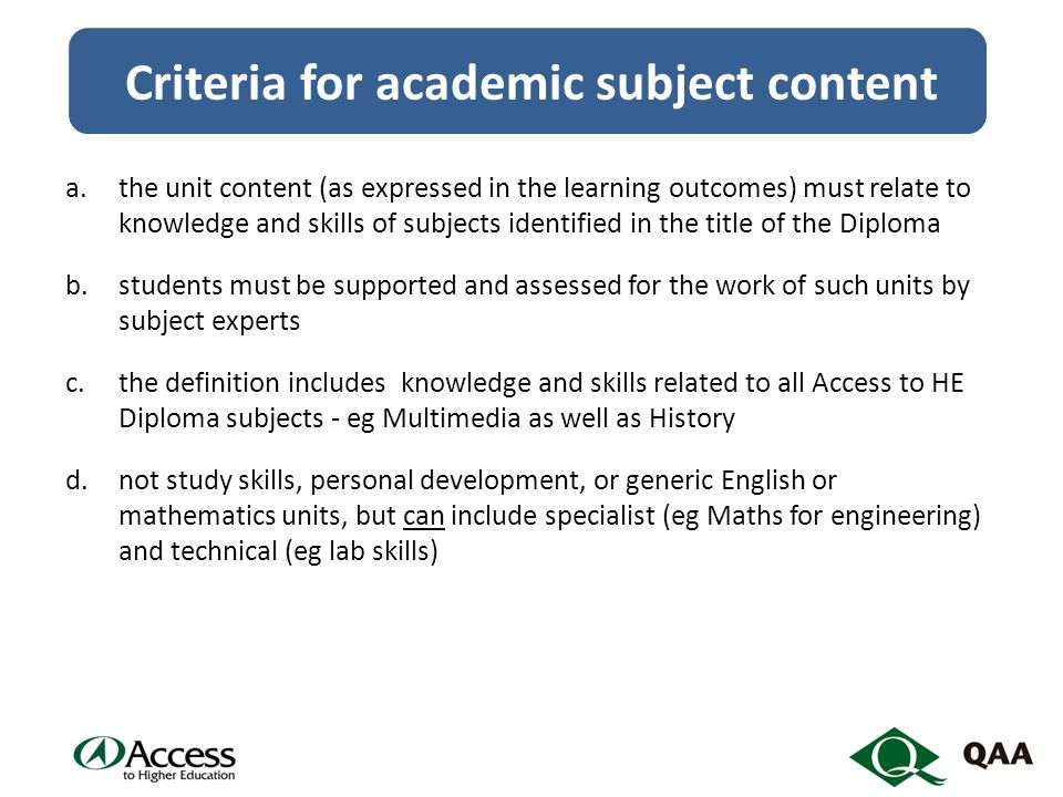 Criteria for academic subject content a.the unit content (as expressed in the learning outcomes) must relate to knowledge and skills of subjects identified in the title of the Diploma b.students must be supported and assessed for the work of such units by subject experts c.the definition includes knowledge and skills related to all Access to HE Diploma subjects - eg Multimedia as well as History d.not study skills, personal development, or generic English or mathematics units, but can include specialist (eg Maths for engineering) and technical (eg lab skills)