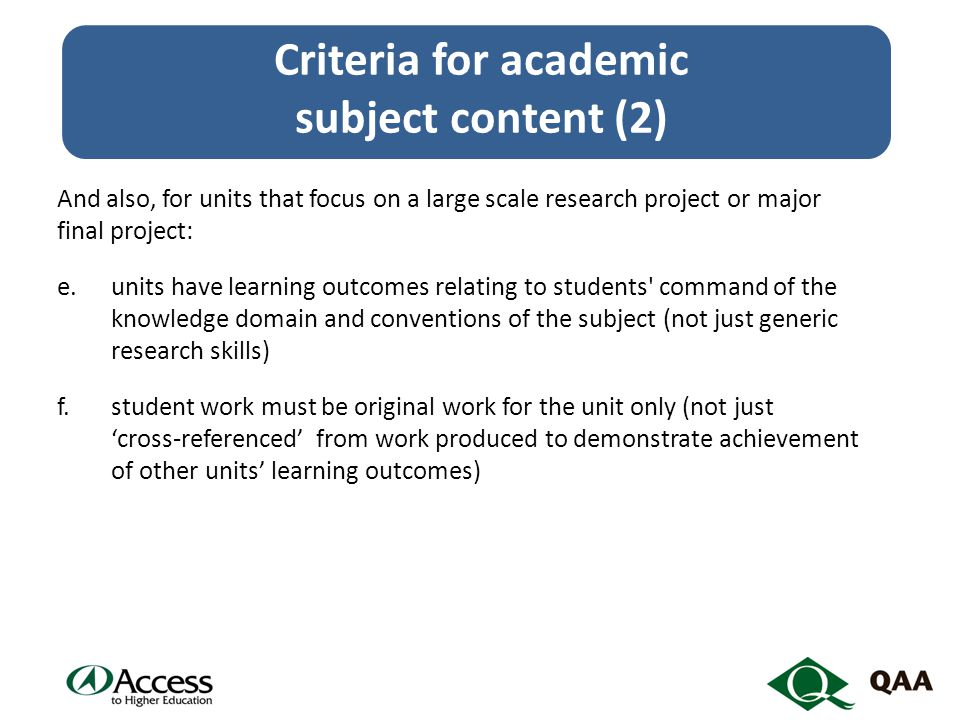 And also, for units that focus on a large scale research project or major final project: e.units have learning outcomes relating to students command of the knowledge domain and conventions of the subject (not just generic research skills) f.student work must be original work for the unit only (not just 'cross-referenced' from work produced to demonstrate achievement of other units' learning outcomes) Criteria for academic subject content (2)