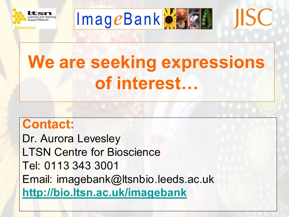 We are seeking expressions of interest… Contact: Dr. Aurora Levesley LTSN Centre for Bioscience Tel: 0113 343 3001 Email: imagebank@ltsnbio.leeds.ac.u