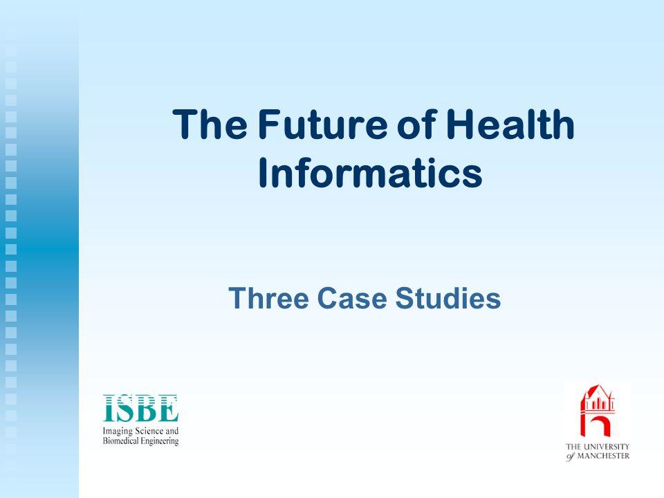 The Future of Health Informatics Three Case Studies