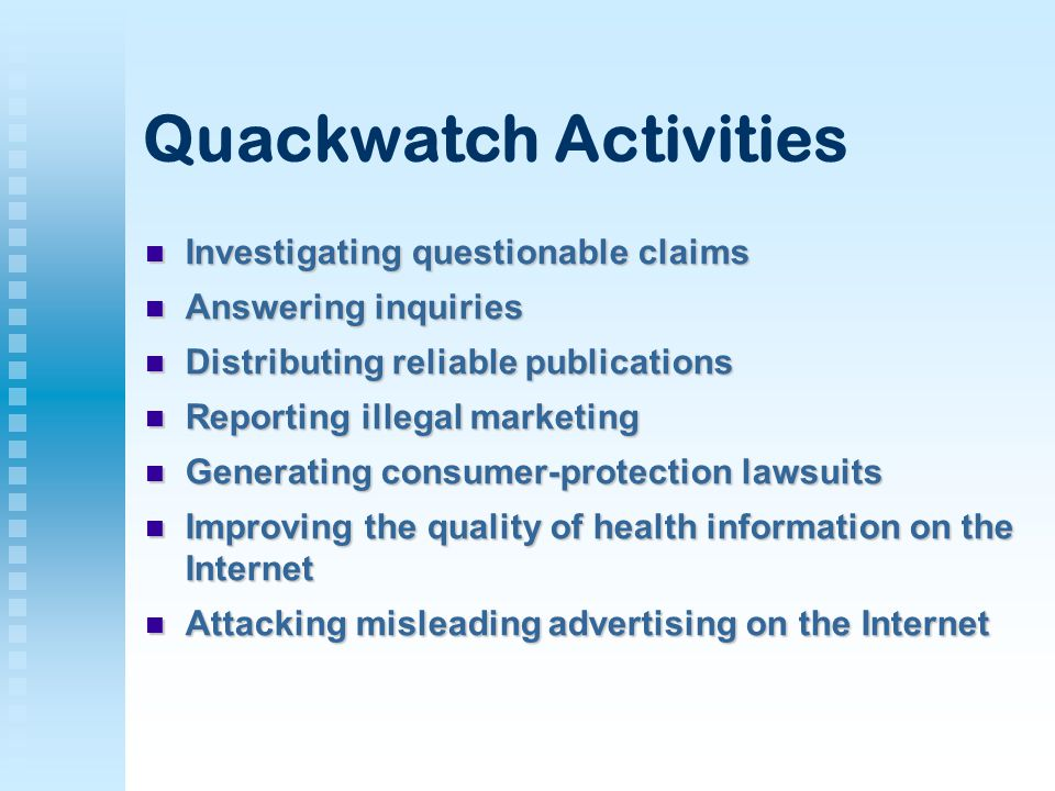 Quackwatch Activities Investigating questionable claims Investigating questionable claims Answering inquiries Answering inquiries Distributing reliable publications Distributing reliable publications Reporting illegal marketing Reporting illegal marketing Generating consumer-protection lawsuits Generating consumer-protection lawsuits Improving the quality of health information on the Internet Improving the quality of health information on the Internet Attacking misleading advertising on the Internet Attacking misleading advertising on the Internet