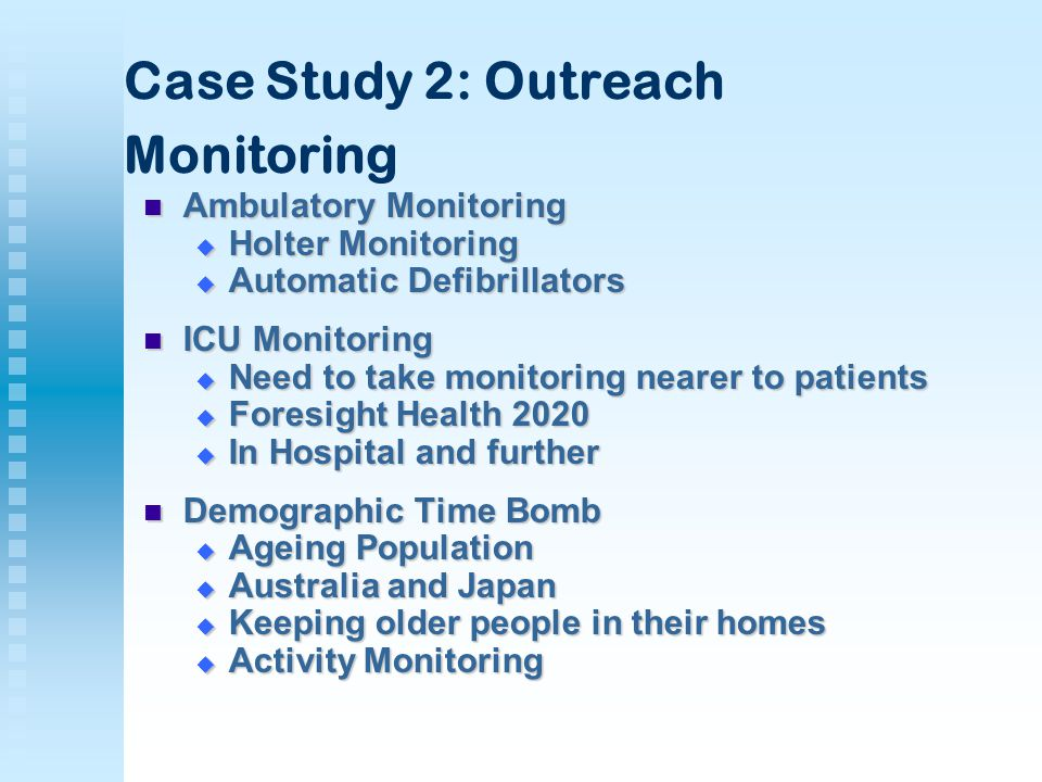 Case Study 2: Outreach Monitoring Ambulatory Monitoring Ambulatory Monitoring  Holter Monitoring  Automatic Defibrillators ICU Monitoring ICU Monitoring  Need to take monitoring nearer to patients  Foresight Health 2020  In Hospital and further Demographic Time Bomb Demographic Time Bomb  Ageing Population  Australia and Japan  Keeping older people in their homes  Activity Monitoring