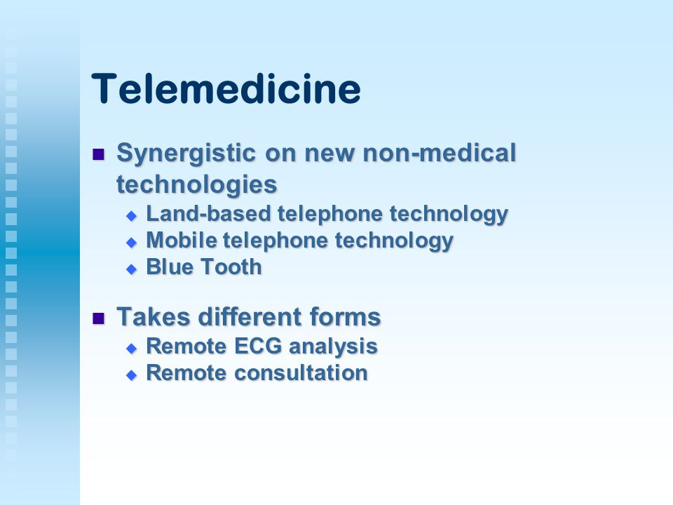 Telemedicine Synergistic on new non-medical technologies Synergistic on new non-medical technologies  Land-based telephone technology  Mobile telephone technology  Blue Tooth Takes different forms Takes different forms  Remote ECG analysis  Remote consultation