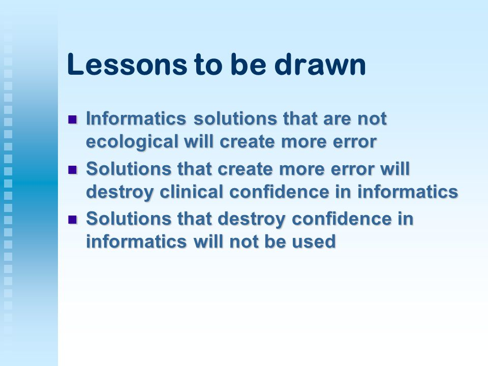 Lessons to be drawn Informatics solutions that are not ecological will create more error Informatics solutions that are not ecological will create more error Solutions that create more error will destroy clinical confidence in informatics Solutions that create more error will destroy clinical confidence in informatics Solutions that destroy confidence in informatics will not be used Solutions that destroy confidence in informatics will not be used