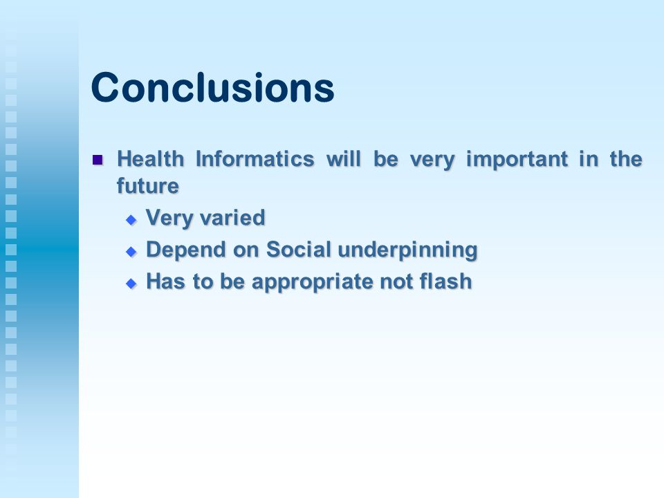 Conclusions Health Informatics will be very important in the future Health Informatics will be very important in the future  Very varied  Depend on Social underpinning  Has to be appropriate not flash