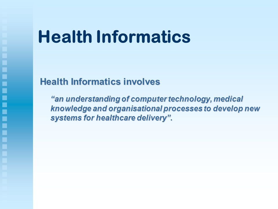 Health Informatics involves an understanding of computer technology, medical knowledge and organisational processes to develop new systems for healthcare delivery .