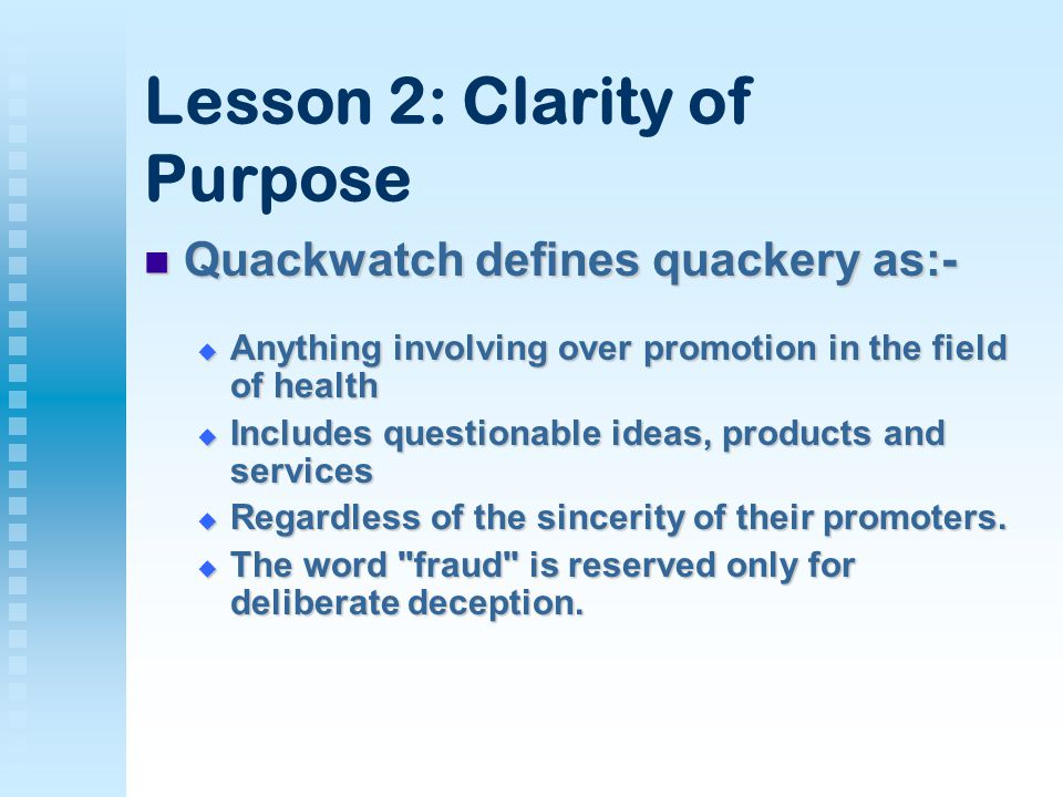 Lesson 2: Clarity of Purpose Quackwatch defines quackery as:- Quackwatch defines quackery as:-  Anything involving over promotion in the field of health  Includes questionable ideas, products and services  Regardless of the sincerity of their promoters.