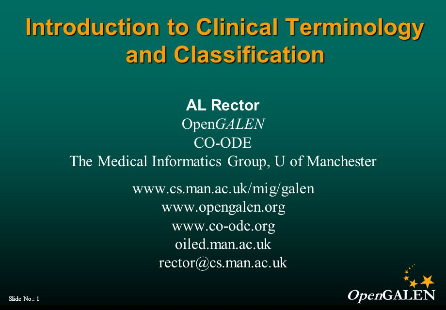 OpenGALEN Slide No.: 1 Introduction to Clinical Terminology and Classification AL Rector OpenGALEN CO-ODE The Medical Informatics Group, U of Manchester oiled.man.ac.uk