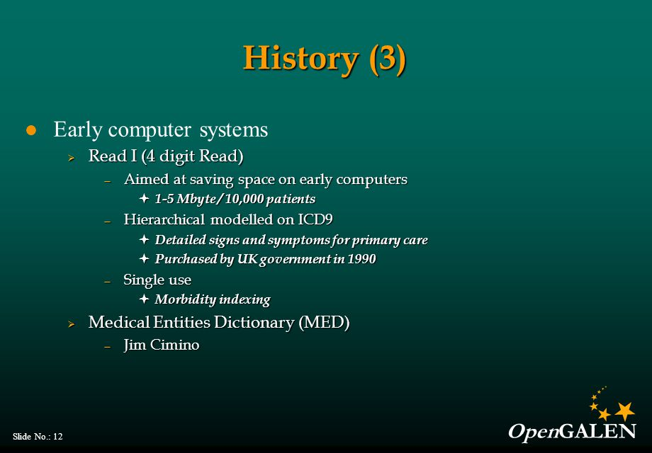OpenGALEN Slide No.: 12 History (3) Early computer systems  Read I (4 digit Read) — Aimed at saving space on early computers  1-5 Mbyte / 10,000 patients — Hierarchical modelled on ICD9  Detailed signs and symptoms for primary care  Purchased by UK government in 1990 — Single use  Morbidity indexing  Medical Entities Dictionary (MED) — Jim Cimino