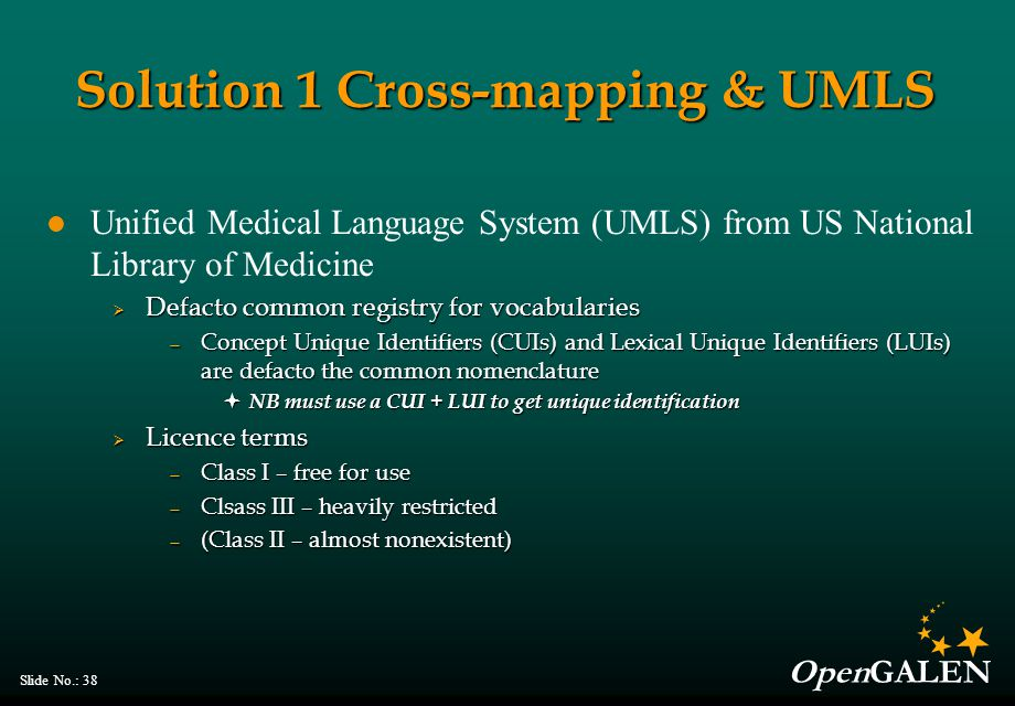 OpenGALEN Slide No.: 38 Unified Medical Language System (UMLS) from US National Library of Medicine  Defacto common registry for vocabularies — Conce