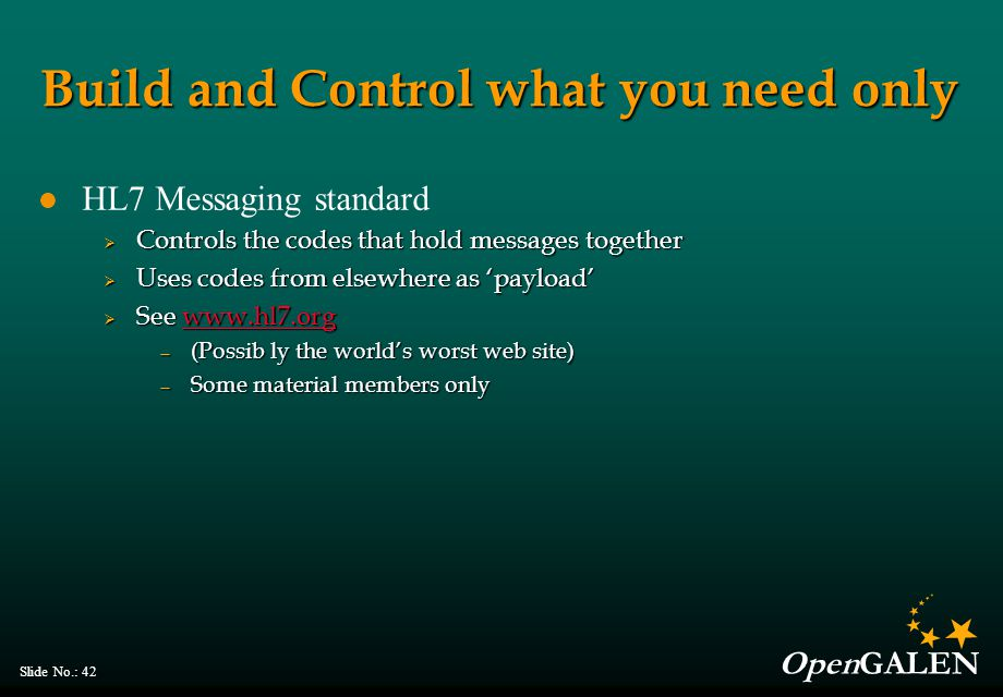 OpenGALEN Slide No.: 42 Build and Control what you need only HL7 Messaging standard  Controls the codes that hold messages together  Uses codes from elsewhere as 'payload'  See     — (Possib ly the world's worst web site) — Some material members only