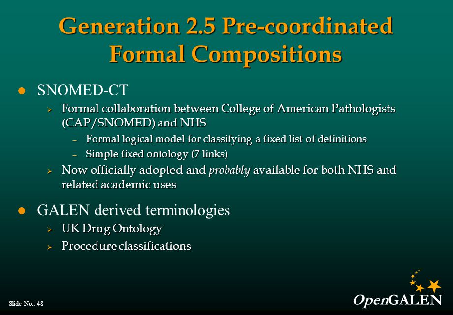 OpenGALEN Slide No.: 48 Generation 2.5 Pre-coordinated Formal Compositions SNOMED-CT  Formal collaboration between College of American Pathologists (