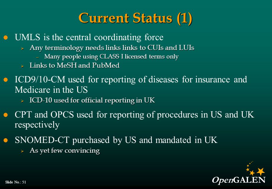 OpenGALEN Slide No.: 51 Current Status (1) UMLS is the central coordinating force  Any terminology needs links links to CUIs and LUIs — Many people u