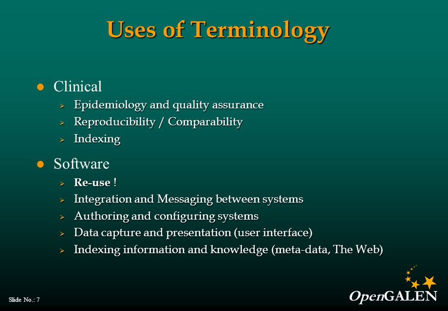 OpenGALEN Slide No.: 7 Uses of Terminology Clinical  Epidemiology and quality assurance  Reproducibility / Comparability  Indexing Software  Re-use .