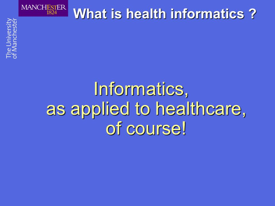 What is health informatics ? Informatics, as applied to healthcare, of course!