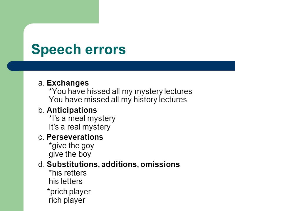 Speech errors a. Exchanges *You have hissed all my mystery lectures You have missed all my history lectures b. Anticipations *I's a meal mystery It's