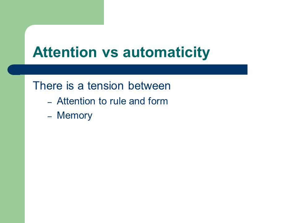 Attention vs automaticity There is a tension between – Attention to rule and form – Memory