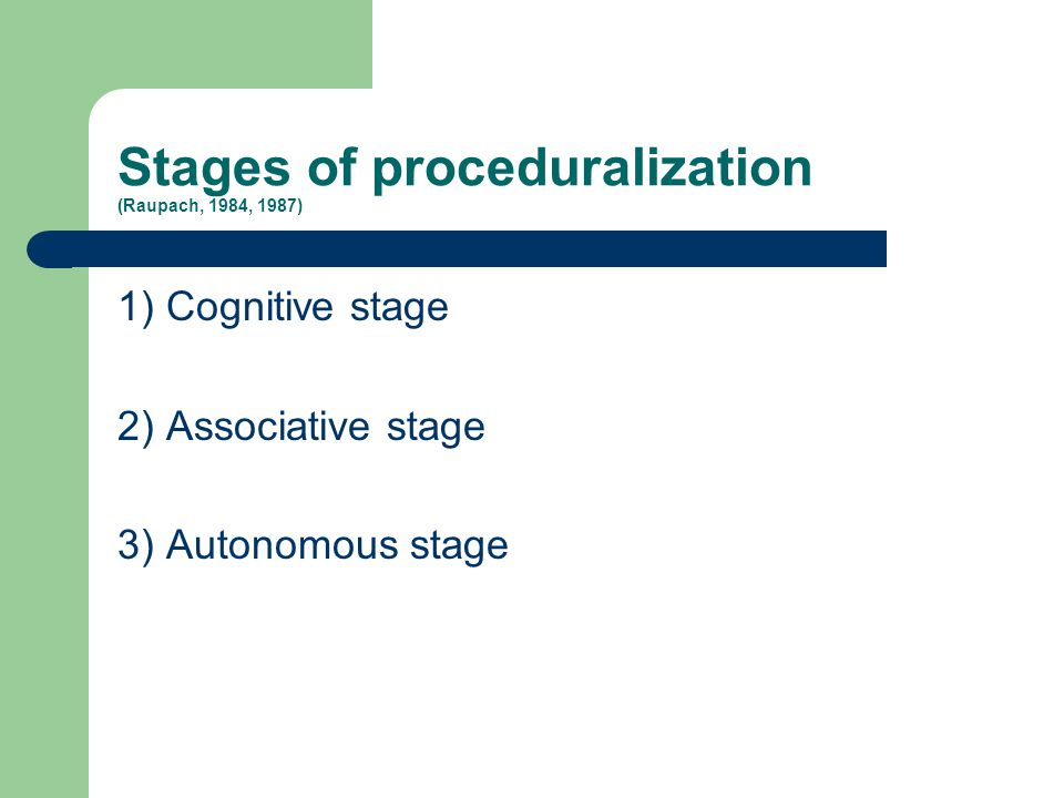 Stages of proceduralization (Raupach, 1984, 1987) 1) Cognitive stage 2) Associative stage 3) Autonomous stage