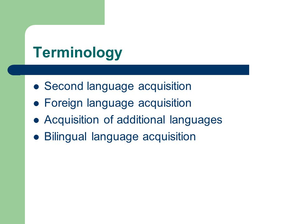 Terminology Second language acquisition Foreign language acquisition Acquisition of additional languages Bilingual language acquisition