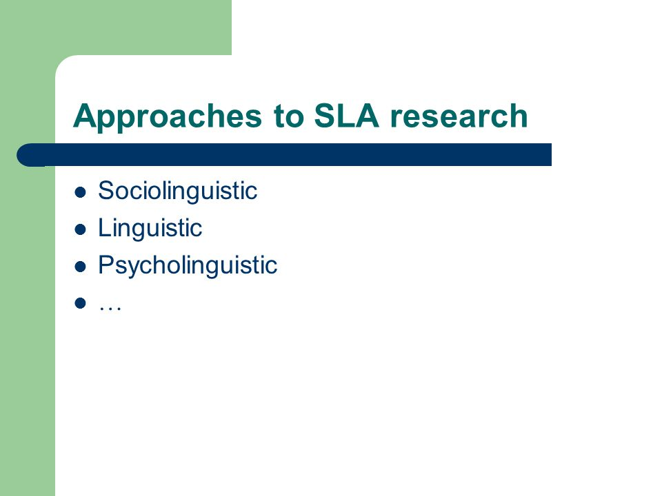 Approaches to SLA research Sociolinguistic Linguistic Psycholinguistic …