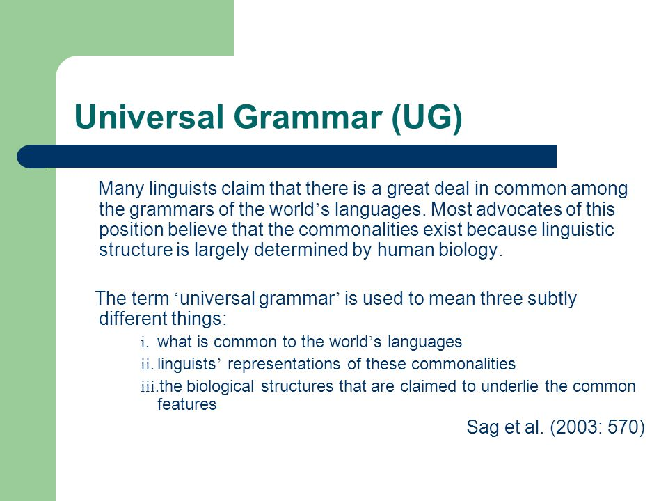 Universal Grammar (UG) Many linguists claim that there is a great deal in common among the grammars of the world ' s languages.
