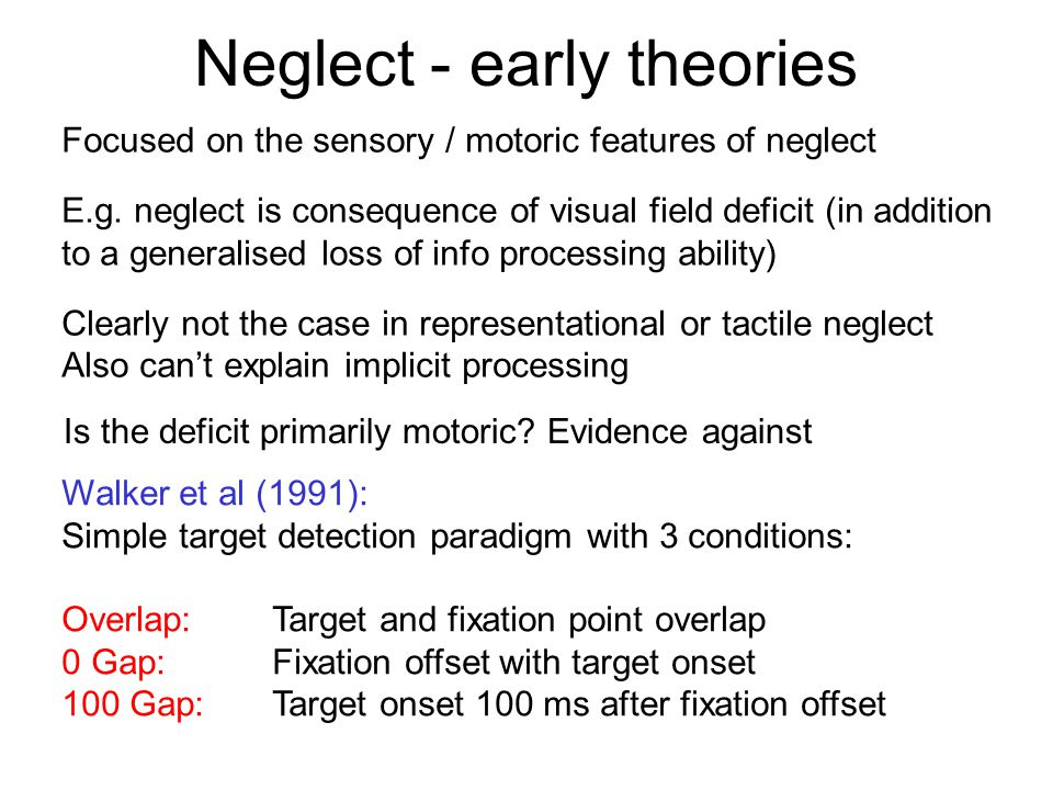 Neglect - early theories Focused on the sensory / motoric features of neglect E.g. neglect is consequence of visual field deficit (in addition to a ge