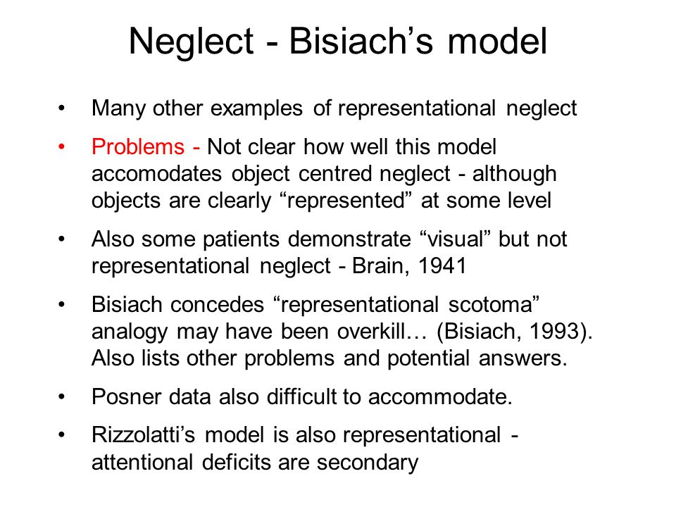 Neglect - Bisiach's model Many other examples of representational neglect Problems - Not clear how well this model accomodates object centred neglect