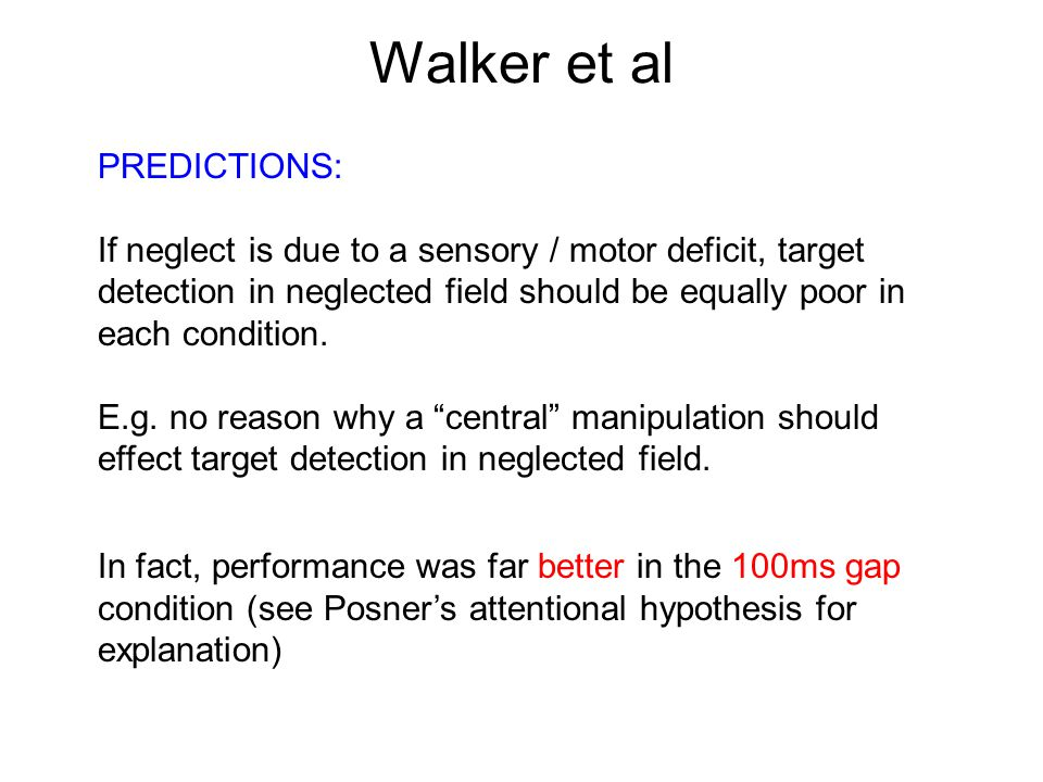 Walker et al PREDICTIONS: If neglect is due to a sensory / motor deficit, target detection in neglected field should be equally poor in each condition