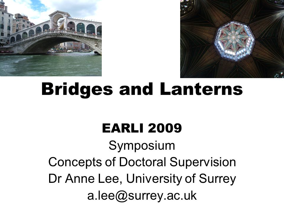Bridges and Lanterns EARLI 2009 Symposium Concepts of Doctoral Supervision Dr Anne Lee, University of Surrey a.lee@surrey.ac.uk