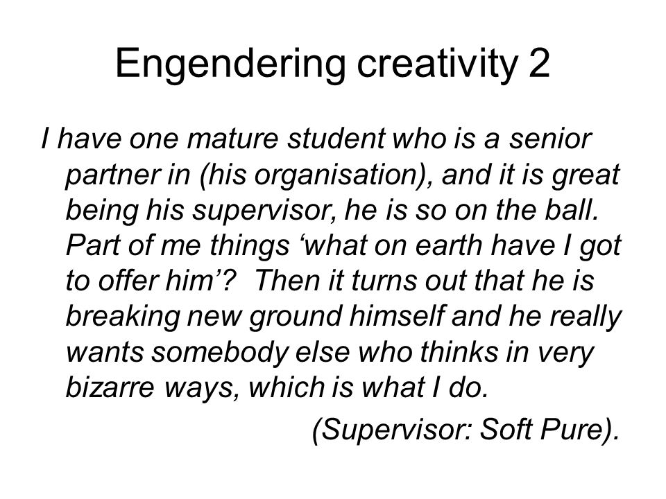 Engendering creativity 2 I have one mature student who is a senior partner in (his organisation), and it is great being his supervisor, he is so on the ball.