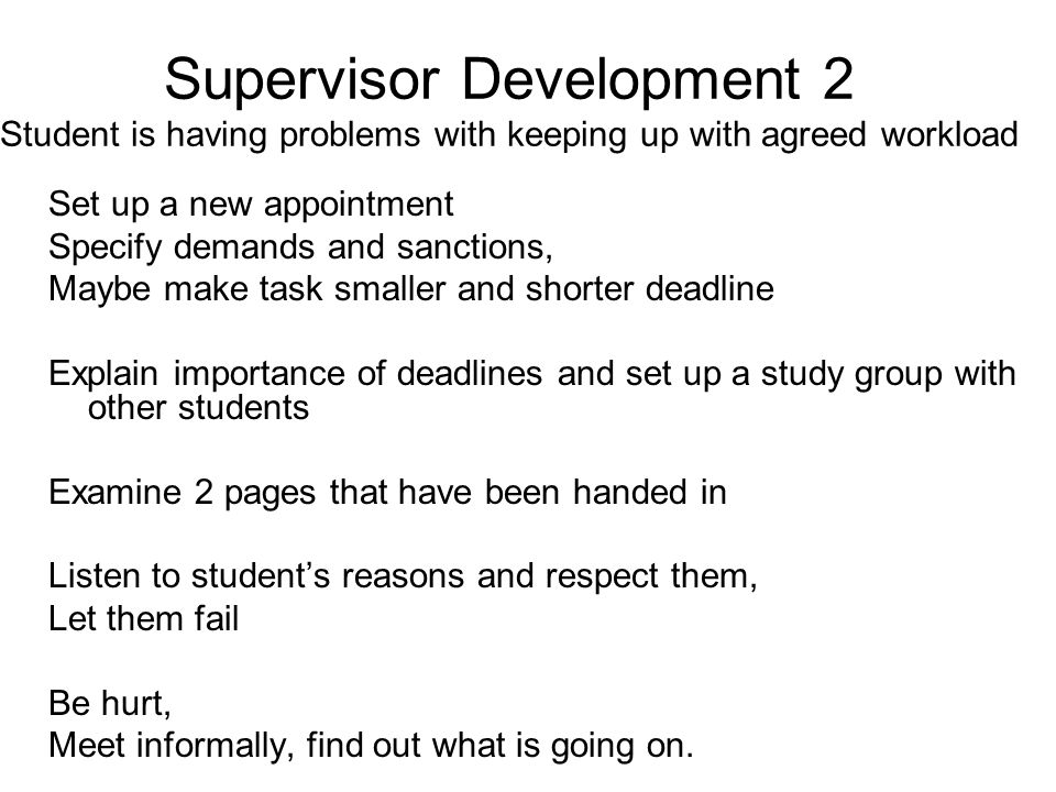 Supervisor Development 2 Student is having problems with keeping up with agreed workload Set up a new appointment Specify demands and sanctions, Maybe make task smaller and shorter deadline Explain importance of deadlines and set up a study group with other students Examine 2 pages that have been handed in Listen to student's reasons and respect them, Let them fail Be hurt, Meet informally, find out what is going on.