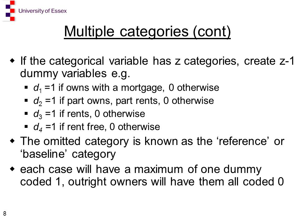 8 Multiple categories (cont)  If the categorical variable has z categories, create z-1 dummy variables e.g.