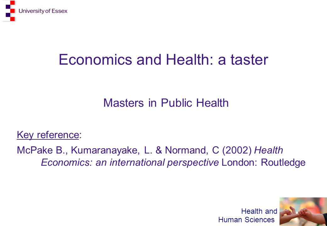 Health and Human Sciences Economics and Health: a taster Masters in Public Health Key reference: McPake B., Kumaranayake, L.
