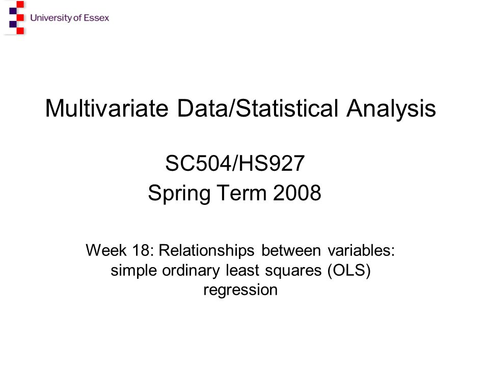 Multivariate Data/Statistical Analysis SC504/HS927 Spring Term 2008 Week 18: Relationships between variables: simple ordinary least squares (OLS) regression