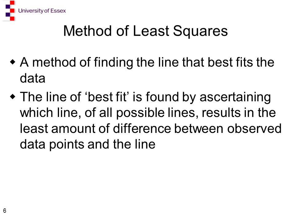 6 Method of Least Squares  A method of finding the line that best fits the data  The line of 'best fit' is found by ascertaining which line, of all possible lines, results in the least amount of difference between observed data points and the line