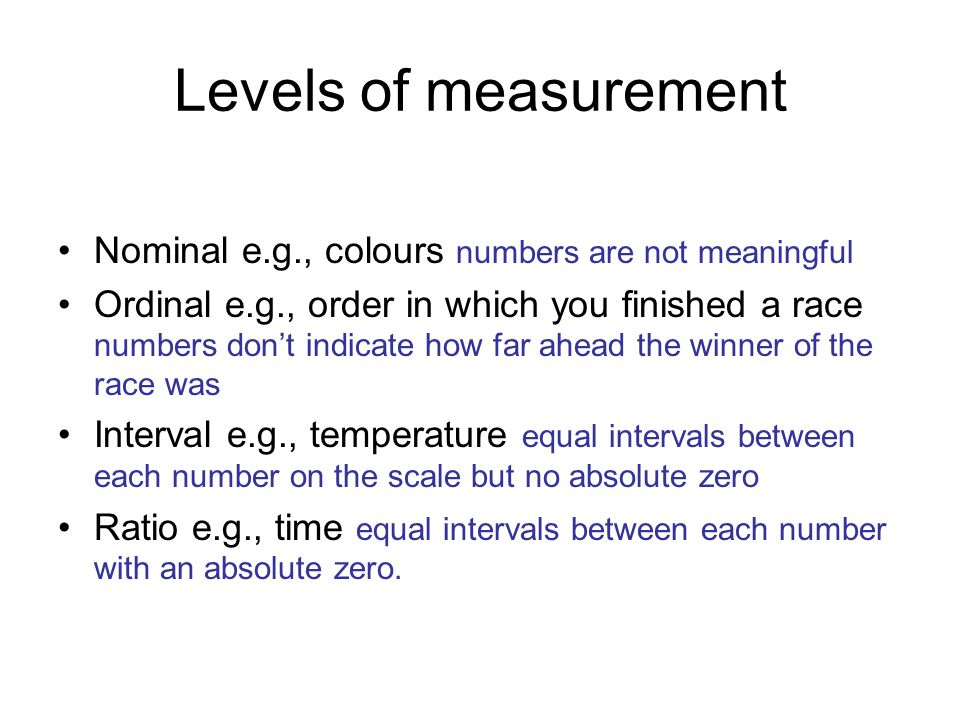 Levels of measurement Nominal e.g., colours numbers are not meaningful Ordinal e.g., order in which you finished a race numbers don't indicate how far