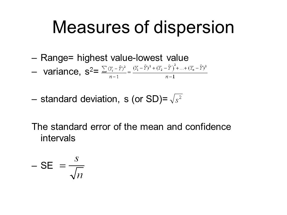 Measures of dispersion –Range= highest value-lowest value – variance, s 2 = –standard deviation, s (or SD)= The standard error of the mean and confidence intervals –SE