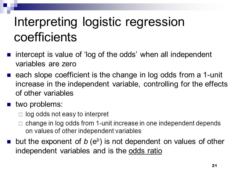 21 Interpreting logistic regression coefficients intercept is value of 'log of the odds' when all independent variables are zero each slope coefficien