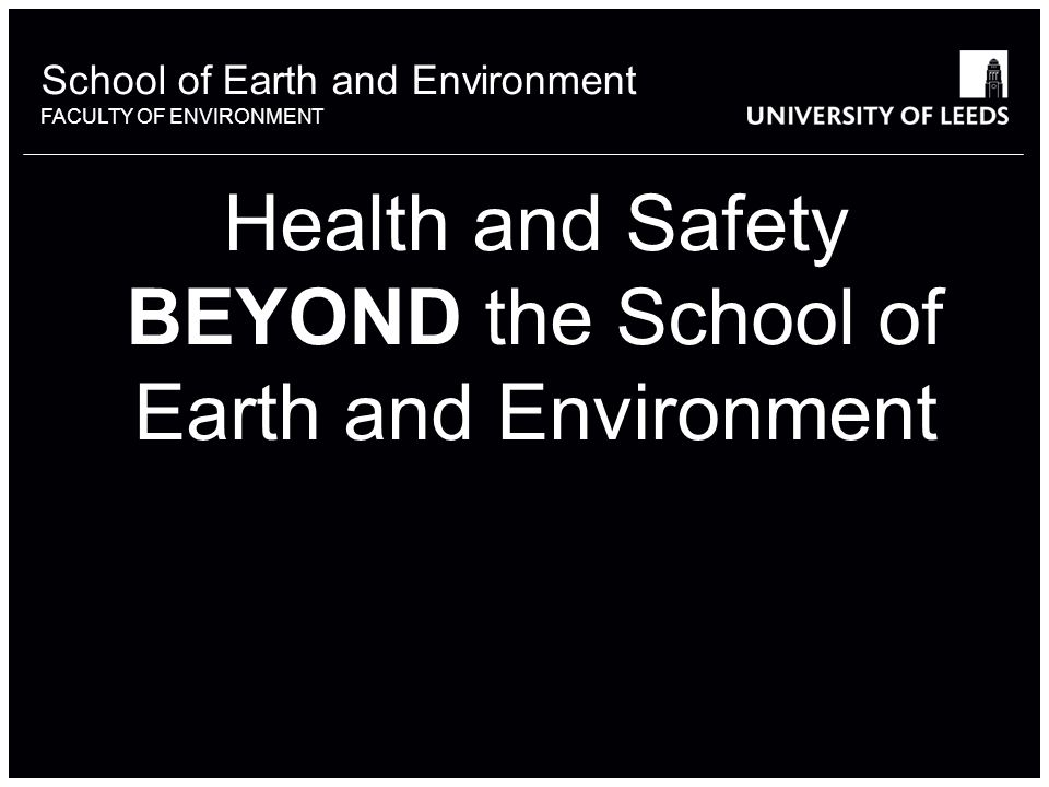 School of something FACULTY OF OTHER School of Earth and Environment FACULTY OF ENVIRONMENT Health and Safety BEYOND the School of Earth and Environment