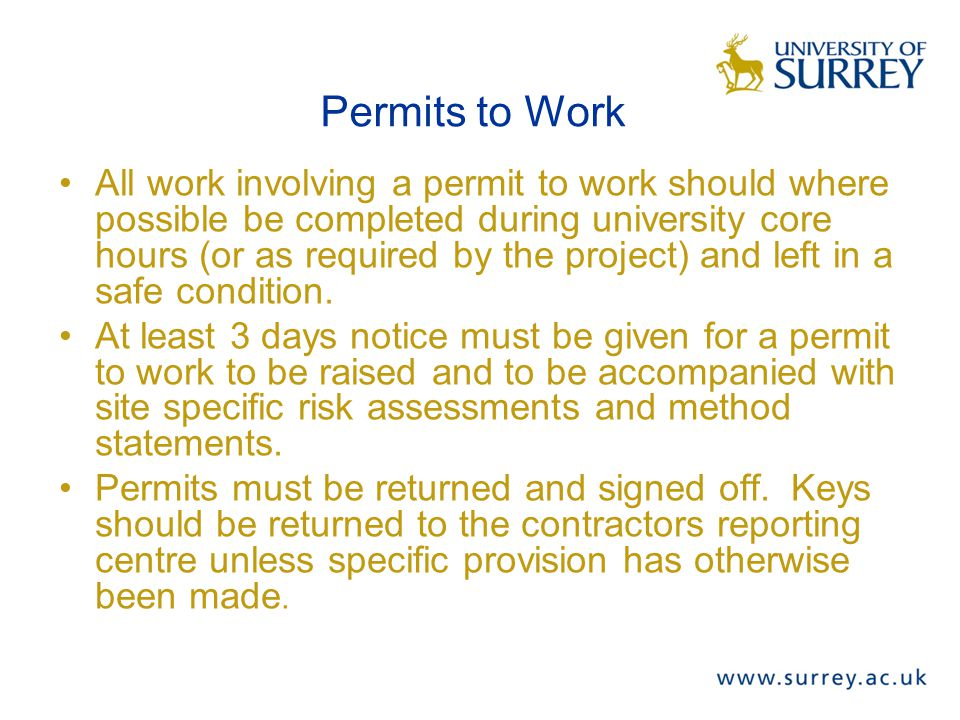Permits to Work All work involving a permit to work should where possible be completed during university core hours (or as required by the project) and left in a safe condition.