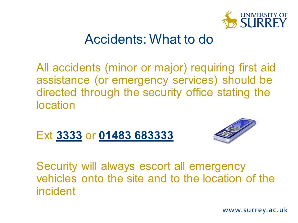 Accidents: What to do All accidents (minor or major) requiring first aid assistance (or emergency services) should be directed through the security office stating the location Ext 3333 or 01483 683333 Security will always escort all emergency vehicles onto the site and to the location of the incident