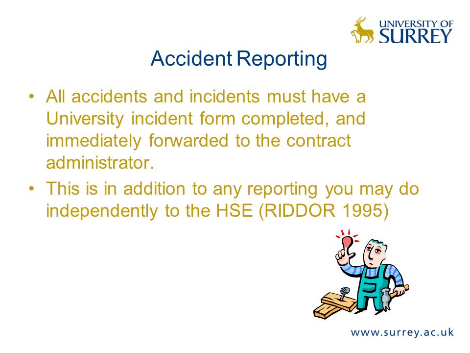 Accident Reporting All accidents and incidents must have a University incident form completed, and immediately forwarded to the contract administrator.